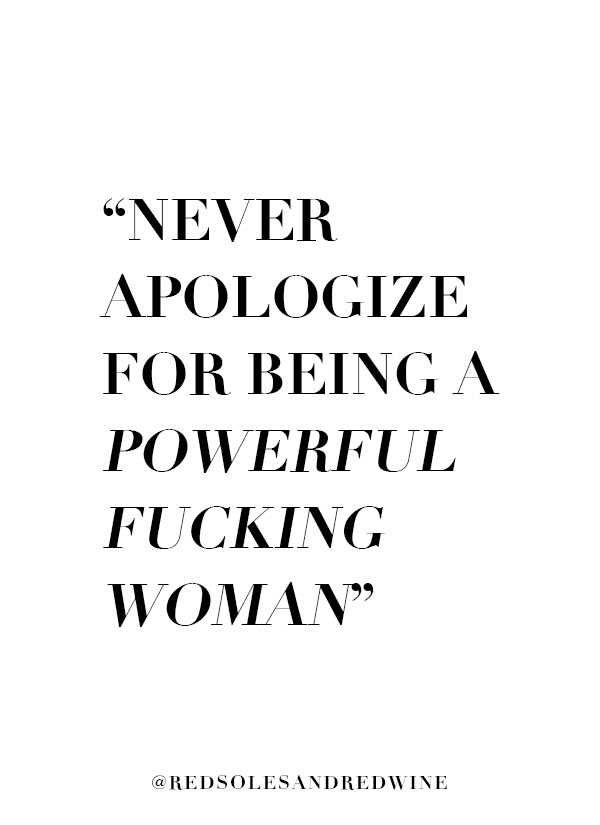powerful woman quote, powerful fucking woman, never apologize for being a powerful fucking woman quote, powerful women quotes, strong woman quotes, women support women quotes, women empowerment quotes, feminism quotes, things women should never apologize for, advice for women quotes, quotes for women, womens quotes, women's rights, real talk, quotes, inspiration, inspiration for women, real talk for women, Red Soles and Red Wine, Jennifer Worman